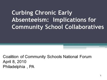 1 Curbing Chronic Early Absenteeism: Implications for Community School Collaboratives Coalition of Community Schools National Forum April 8, 2010 Philadelphia,