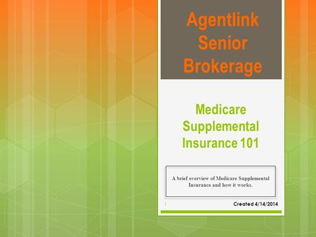 Medicare Supplemental Insurance 101 A brief overview of Medicare Supplemental Insurance and how it works. Agentlink Senior Brokerage Created 4/14/2014.