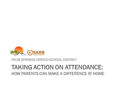 TAKING ACTION ON ATTENDANCE: HOW PARENTS CAN MAKE A DIFFERENCE AT HOME PALM SPRINGS UNIFIED SCHOOL DISTRICT.