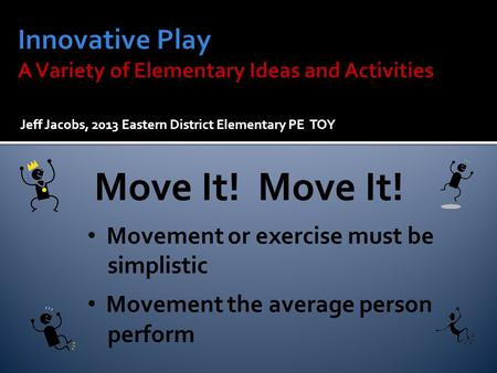 Jeff Jacobs, 2013 Eastern District Elementary PE TOY Move It! Movement or exercise must be simplistic Movement the average person perform.