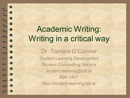 Academic Writing: Writing in a critical way Dr. Tamara O'Connor Student Learning Development Student Counselling Service 896-1407.