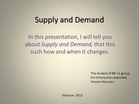 Supply and Demand In this presentation, I will tell you about Supply and Demand, that this such how and when it changes. The student of BE-11 group, full-time.