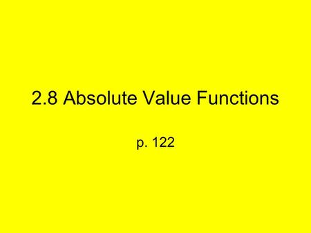 2.8 Absolute Value Functions p. 122. Absolute Value is defined by: