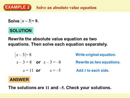 Solve an absolute value equation EXAMPLE 2 SOLUTION Rewrite the absolute value equation as two equations. Then solve each equation separately. x – 3 =