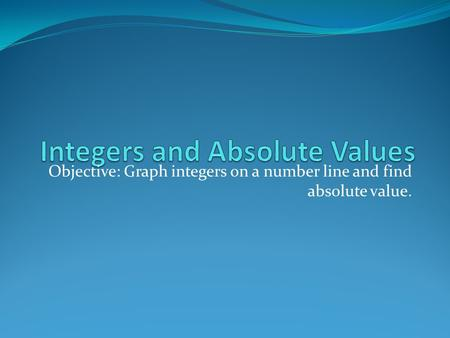 Objective: Graph integers on a number line and find absolute value.