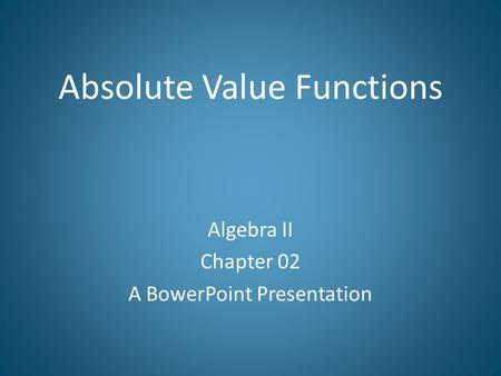 Absolute Value Functions Algebra II Chapter 02 A BowerPoint Presentation.