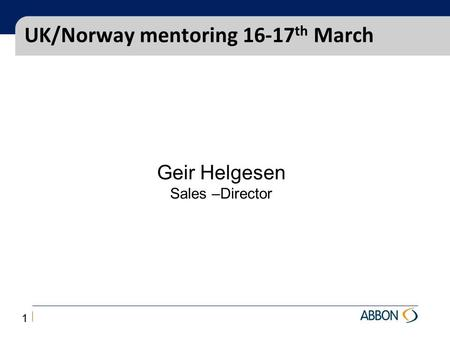 UK/Norway mentoring 16-17 th March Geir Helgesen Sales –Director 1.