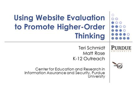 Using Website Evaluation to Promote Higher-Order Thinking Teri Schmidt Matt Rose K-12 Outreach Center for Education and Research in Information Assurance.