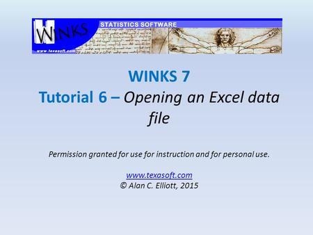 WINKS 7 Tutorial 6 – Opening an Excel data file Permission granted for use for instruction and for personal use. www.texasoft.com © Alan C. Elliott, 2015.