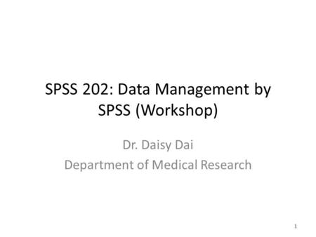 SPSS 202: Data Management by SPSS (Workshop) Dr. Daisy Dai Department of Medical Research 1.