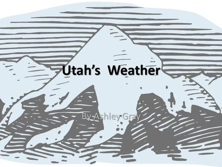 Utah's Weather By Ashley Gray. Utah is notorious for it's crazy weather. It could be 75 degrees one day and a blizzard the next. You really just never.