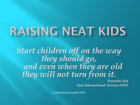 Start children off on the way they should go, and even when they are old they will not turn from it. Proverbs 22:6 New International Version (NIV) Coachedtotriumph©