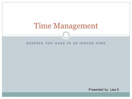 KEEPING YOU SANE IN AN INSANE TIME Time Management Presented by: Lisa S.