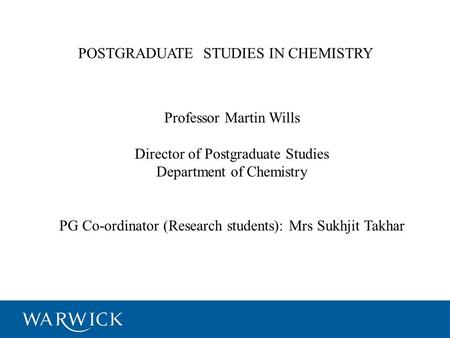 POSTGRADUATE STUDIES IN CHEMISTRY Professor Martin Wills Director of Postgraduate Studies Department of Chemistry PG Co-ordinator (Research students):