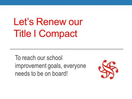 Let's Renew our Title I Compact To reach our school improvement goals, everyone needs to be on board!