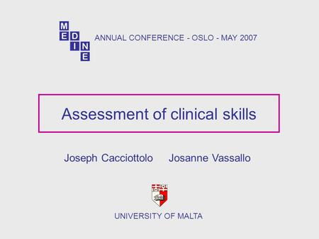 Assessment of clinical skills Joseph Cacciottolo Josanne Vassallo UNIVERSITY OF MALTA ANNUAL CONFERENCE - OSLO - MAY 2007.