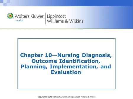 Copyright © 2012 Wolters Kluwer Health | Lippincott Williams & Wilkins Chapter 10 — Nursing Diagnosis, Outcome Identification, Planning, Implementation,