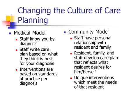Changing the Culture of Care Planning Medical Model Staff know you by diagnosis Staff write care plan based on what they think is best for your diagnosis.