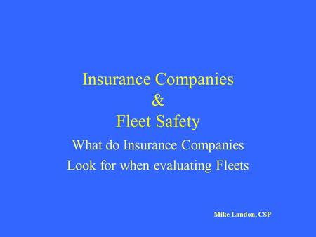 Insurance Companies & Fleet Safety What do Insurance Companies Look for when evaluating Fleets Mike Landon, CSP.