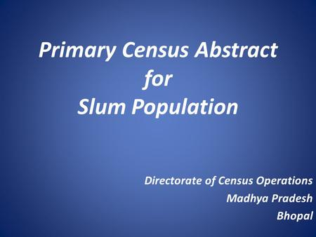Primary Census Abstract for Slum Population Directorate of Census Operations Madhya Pradesh Bhopal.