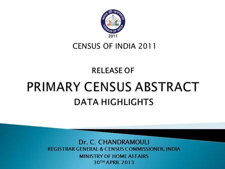 Dr. C. CHANDRAMOULI REGISTRAR GENERAL & CENSUS COMMISSIONER, INDIA MINISTRY OF HOME AFFAIRS 30 TH APRIL 2013 CENSUS OF INDIA 2011 DATA HIGHLIGHTS RELEASE.