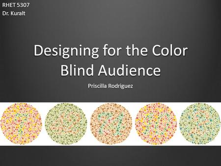 Designing for the Color Blind Audience Priscilla Rodriguez RHET 5307 Dr. Kuralt.