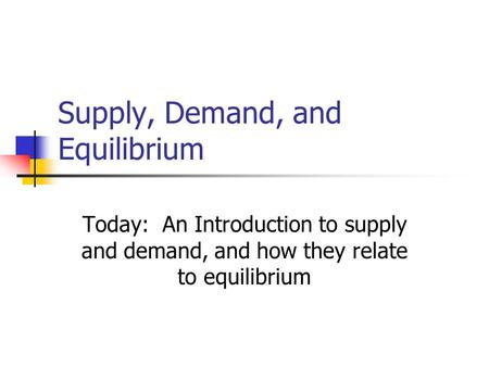 Supply, Demand, and Equilibrium Today: An Introduction to supply and demand, and how they relate to equilibrium.