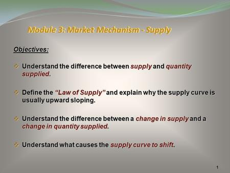 "1 Objectives:  Understand the difference between supply and quantity supplied.  Define the ""Law of Supply"" and explain why the supply curve is usually."