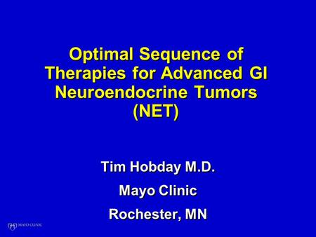 Optimal Sequence of Therapies for Advanced GI Neuroendocrine Tumors (NET) Tim Hobday M.D. Mayo Clinic Rochester, MN Tim Hobday M.D. Mayo Clinic Rochester,