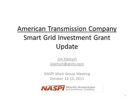 American Transmission Company Smart Grid Investment Grant Update Jim Kleitsch NASPI Work Group Meeting October 12-13, 2011 1.