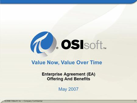 1 © 2006 OSIsoft, Inc. – Company Confidential Enterprise Agreement (EA) Offering And Benefits May 2007 Value Now, Value Over Time.
