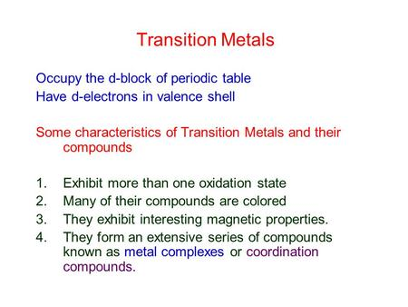 Transition Metals Occupy the d-block of periodic table Have d-electrons in valence shell Some characteristics of Transition Metals and their compounds.