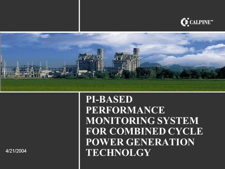 PI-BASED PERFORMANCE MONITORING SYSTEM FOR COMBINED CYCLE POWER GENERATION TECHNOLGY 4/21/2004.