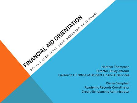 FINANCIAL AID ORIENTATION SPRING 2015 (FALL 2015 SEMESTER PROGRAMS) Heather Thompson Director, Study Abroad Liaison to UT Office of Student Financial Services.