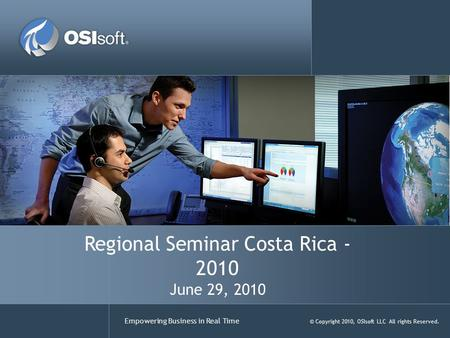 Empowering Business in Real Time © Copyright 2010, OSIsoft LLC All rights Reserved. Regional Seminar Costa Rica - 2010 June 29, 2010.