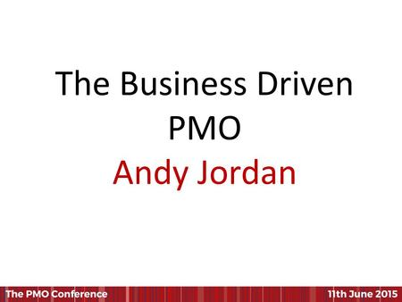 The Business Driven PMO Andy Jordan. Presented by Andy Jordan June 11 th 2015 PMO Conference, London The Business Driven PMO The role of the PMO in driving.