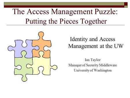 The Access Management Puzzle: Putting the Pieces Together Identity and Access Management at the UW Ian Taylor Manager of Security Middleware University.