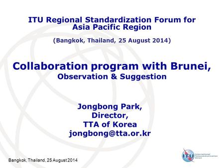 Bangkok, Thailand, 25 August 2014 Collaboration program with Brunei, Observation & Suggestion Jongbong Park, Director, TTA of Korea
