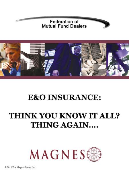 © 2011 The Magnes Group Inc. E&O INSURANCE: THINK YOU KNOW IT ALL? THING AGAIN….
