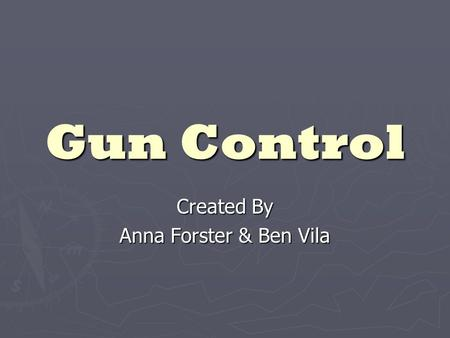 "Gun Control Created By Anna Forster & Ben Vila. Introduction and History ► Constitution ratified - arguments over ""the right to bear arms"" and the legality."
