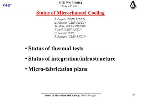 GTK WG Meeting May 24 th 2011 Status of Microchannel Cooling - Paolo Petagna 1/9 PH-DT Status of Microchannel Cooling J. Daguin (CERN PH/DT) A. Mapelli.