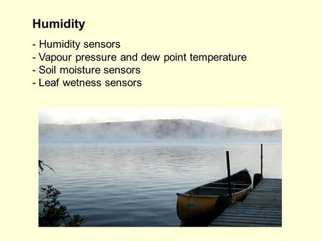 Humidity - Humidity sensors - Vapour pressure and dew point temperature - Soil moisture sensors - Leaf wetness sensors.