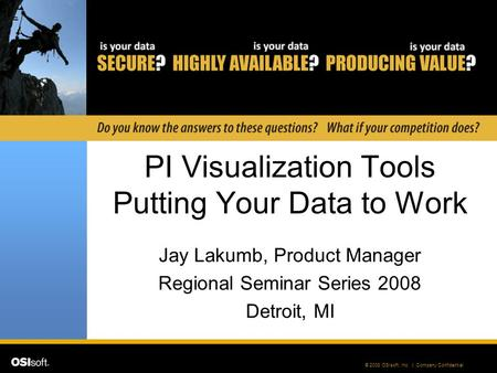 © 2008 OSIsoft, Inc. | Company Confidential PI Visualization Tools Putting Your Data to Work Jay Lakumb, Product Manager Regional Seminar Series 2008 Detroit,