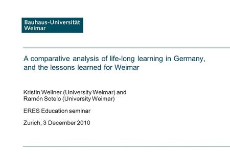 A comparative analysis of life-long learning in Germany, and the lessons learned for Weimar Kristin Wellner (University Weimar) and Ramón Sotelo (University.