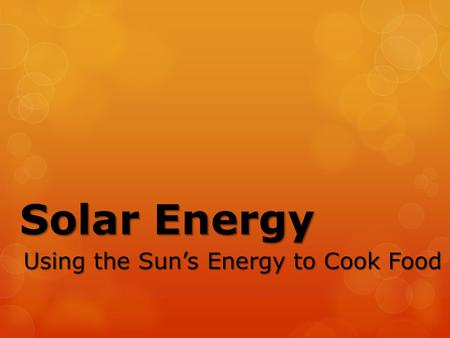 Solar Energy Using the Sun's Energy to Cook Food.
