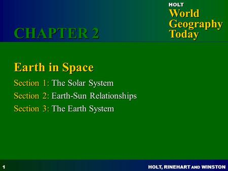 HOLT, RINEHART AND WINSTON World Geography Today HOLT 1 Earth in Space Section 1: The Solar System Section 2: Earth-Sun Relationships Section 3: The Earth.