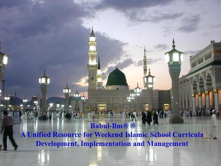 Babul-Ilm® ® A Unified Resource for Weekend Islamic School Curricula Development, Implementation and Management.