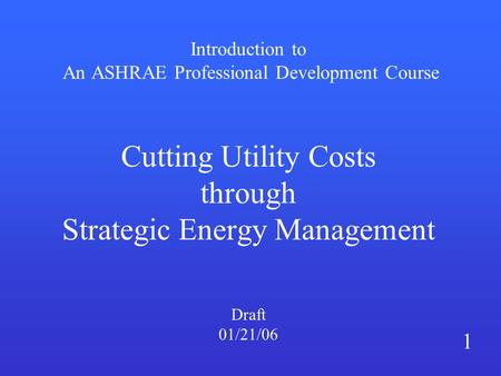 Introduction to An ASHRAE Professional Development Course Cutting Utility Costs through Strategic Energy Management Draft 01/21/06 1.