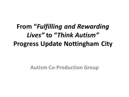 "From ""Fulfilling and Rewarding Lives"" to ""Think Autism"" Progress Update Nottingham City Autism Co-Production Group."