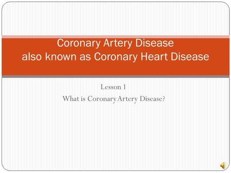 Lesson 1 What is Coronary Artery Disease? Coronary Artery Disease also known as Coronary Heart Disease.